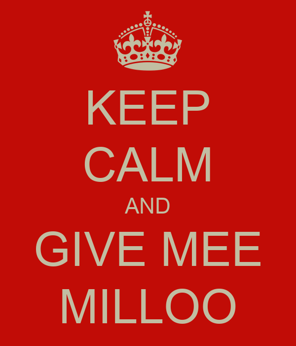KEEP CALM AND GIVE MEE MILLOO