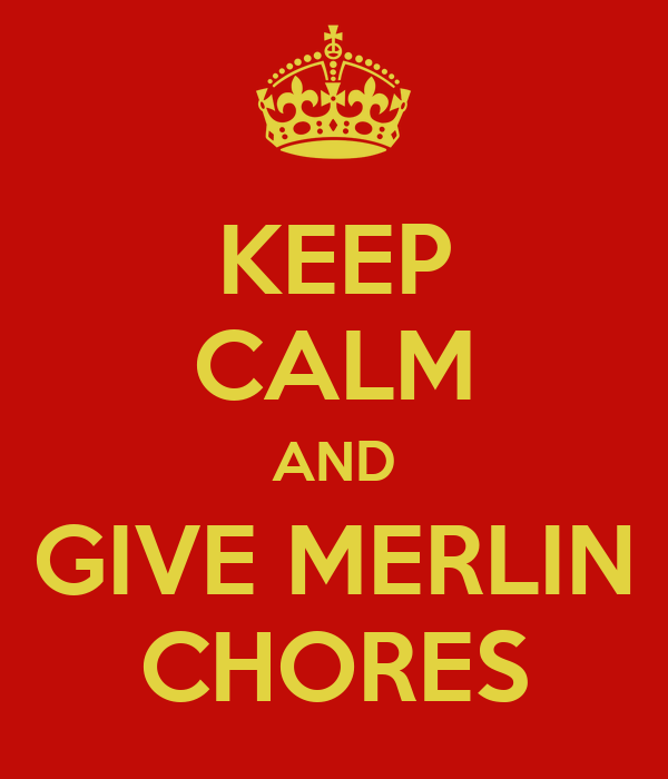 KEEP CALM AND GIVE MERLIN CHORES