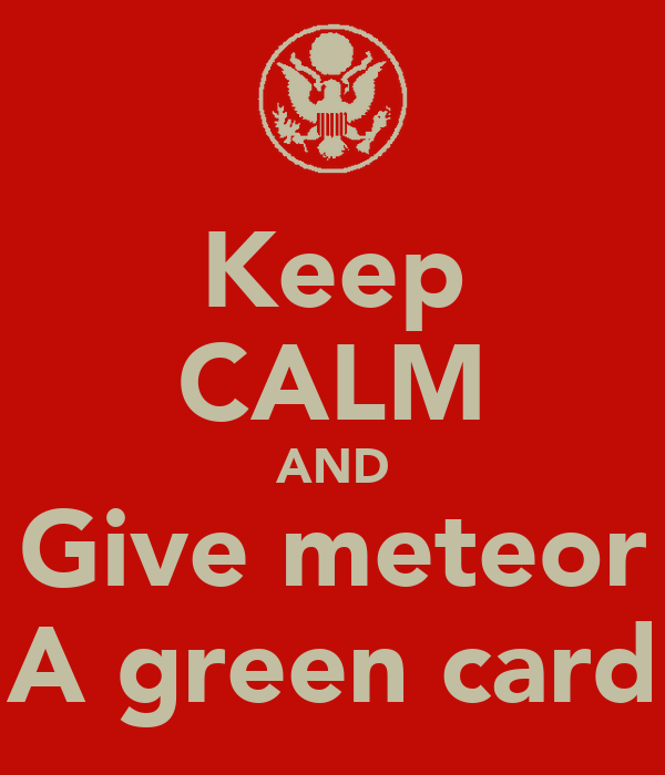 Keep CALM AND Give meteor A green card