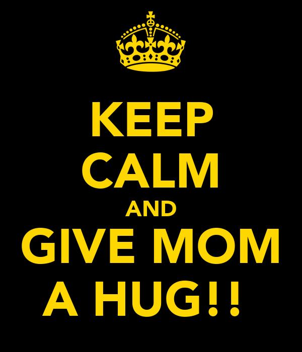 KEEP CALM AND GIVE MOM A HUG!!