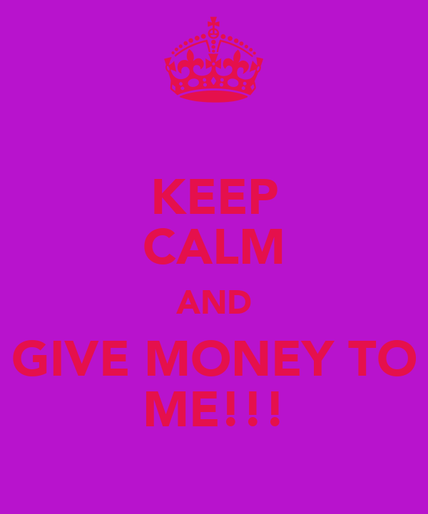 KEEP CALM AND GIVE MONEY TO ME!!!