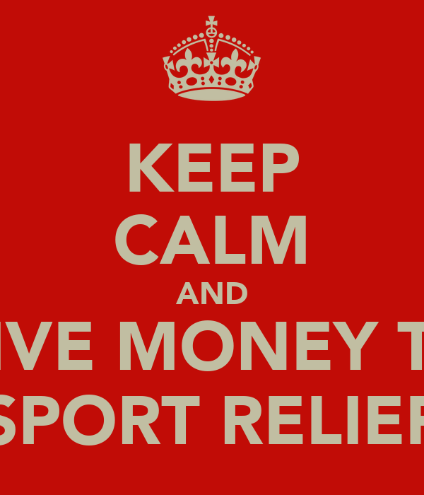 KEEP CALM AND GIVE MONEY TO SPORT RELIEF