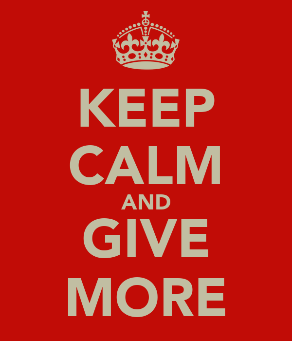 KEEP CALM AND GIVE MORE
