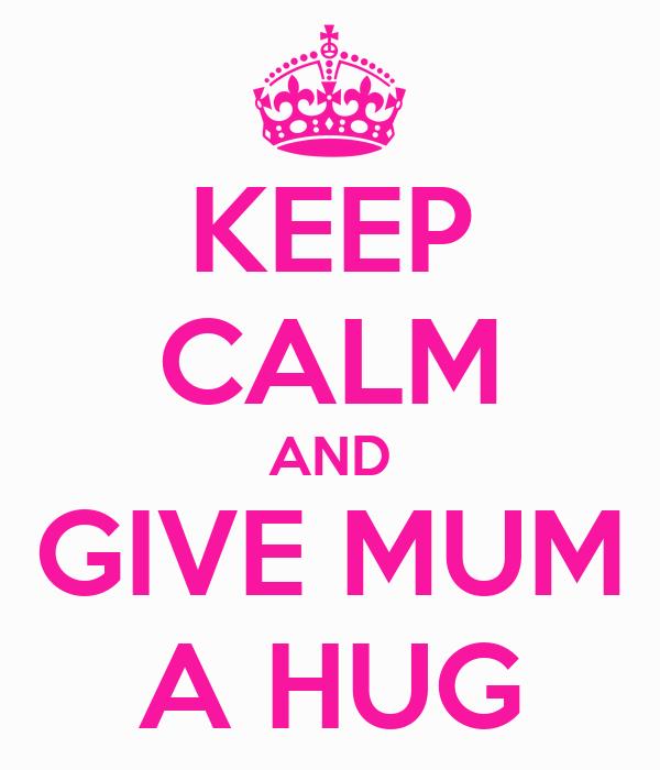 KEEP CALM AND GIVE MUM A HUG