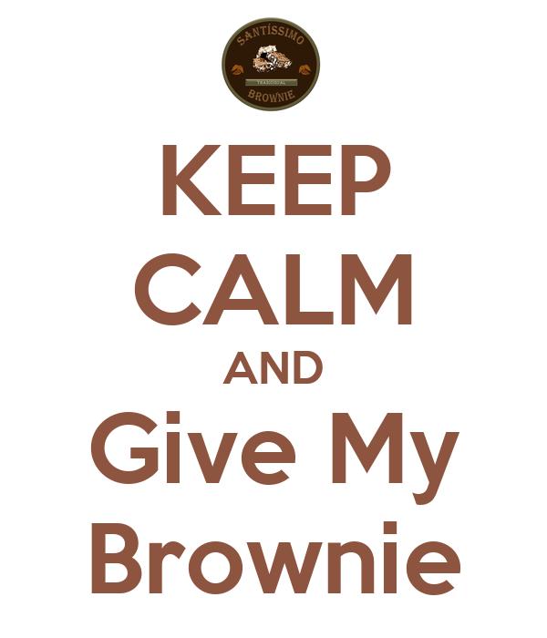 KEEP CALM AND Give My Brownie
