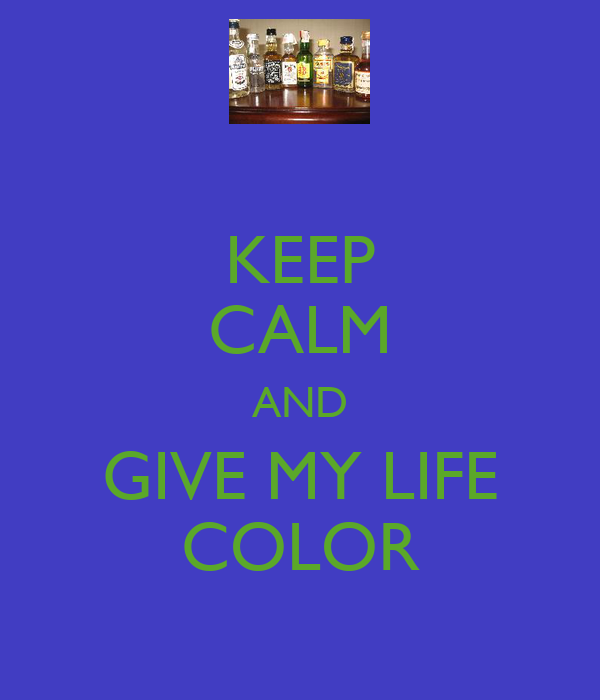 KEEP CALM AND GIVE MY LIFE COLOR