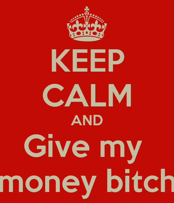 KEEP CALM AND Give my  money bitch