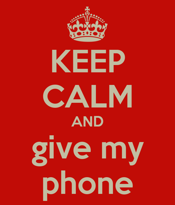 KEEP CALM AND give my phone