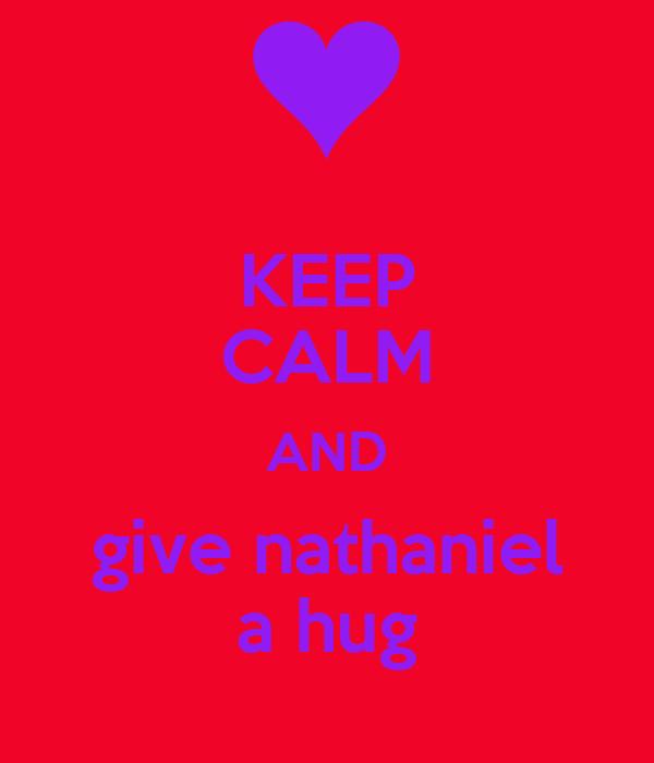 KEEP CALM AND give nathaniel a hug