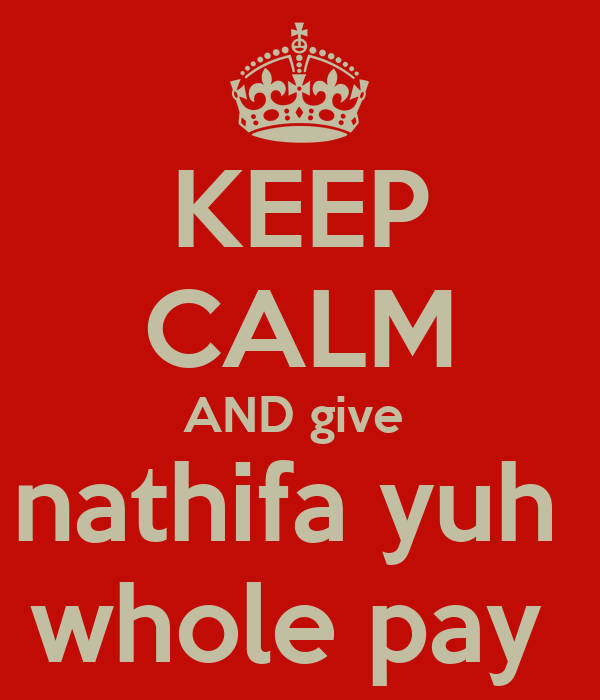 KEEP CALM AND give  nathifa yuh  whole pay