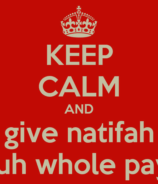 KEEP CALM AND give natifah yuh whole pay