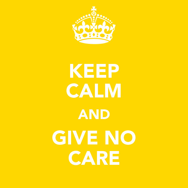 KEEP CALM AND GIVE NO CARE