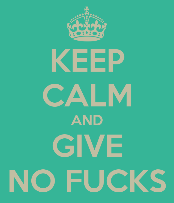 KEEP CALM AND GIVE NO FUCKS
