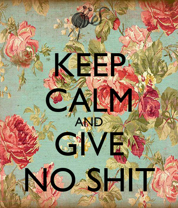 KEEP CALM AND GIVE NO SHIT