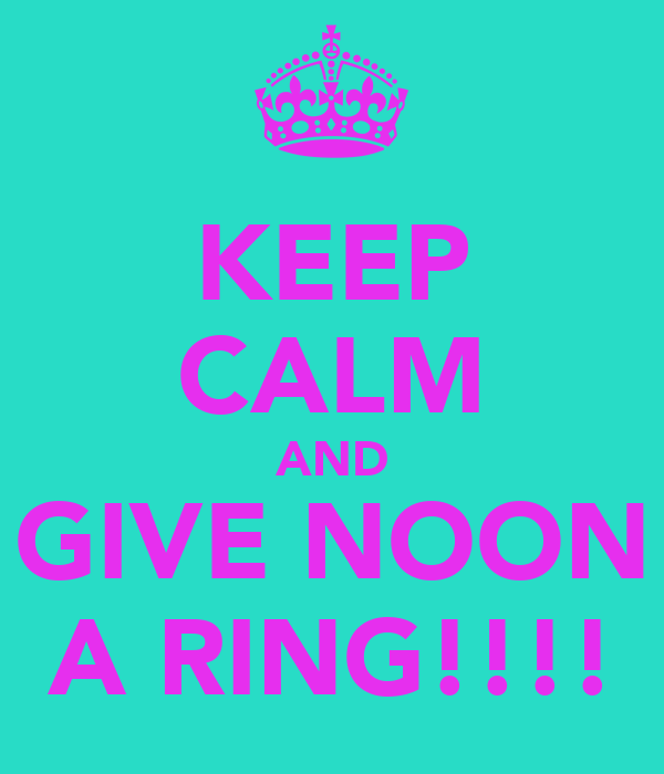KEEP CALM AND GIVE NOON A RING!!!!
