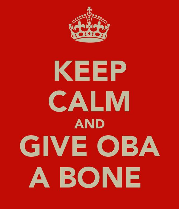 KEEP CALM AND GIVE OBA A BONE
