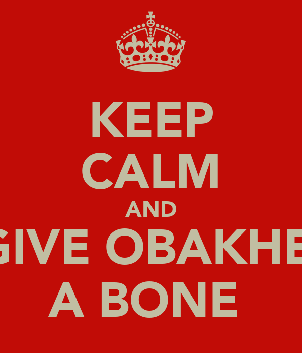 KEEP CALM AND GIVE OBAKHE  A BONE
