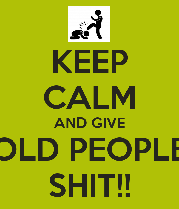 KEEP CALM AND GIVE OLD PEOPLE SHIT!!