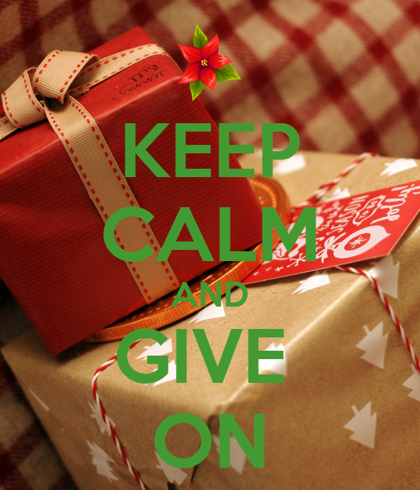 KEEP CALM AND GIVE  ON