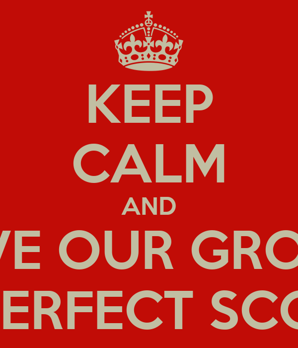 KEEP CALM AND GIVE OUR GROUP A PERFECT SCORE