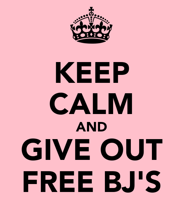 KEEP CALM AND GIVE OUT FREE BJ'S