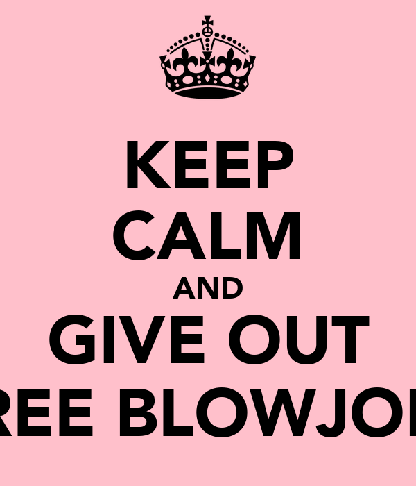 KEEP CALM AND GIVE OUT FREE BLOWJOBS