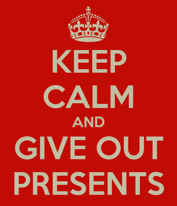 KEEP CALM AND GIVE OUT PRESENTS