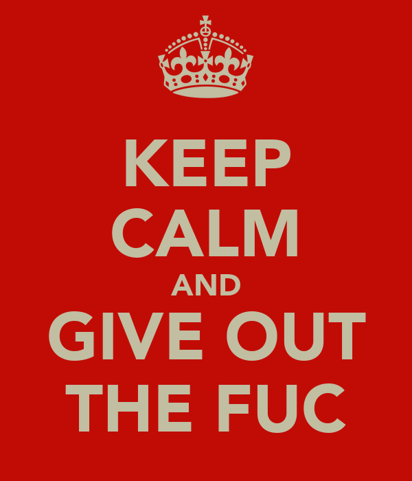 KEEP CALM AND GIVE OUT THE FUC