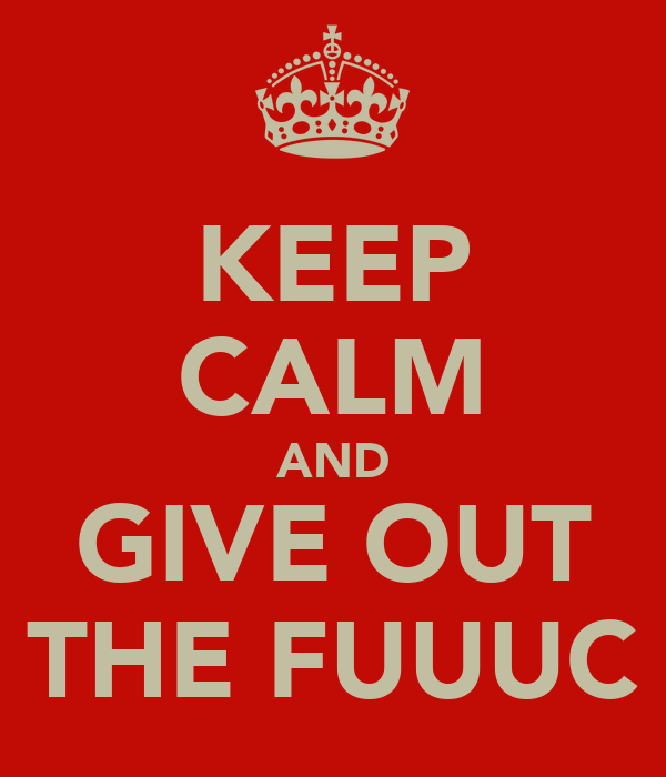 KEEP CALM AND GIVE OUT THE FUUUC
