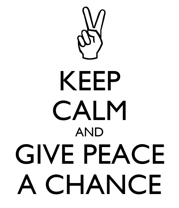 KEEP CALM AND GIVE PEACE A CHANCE