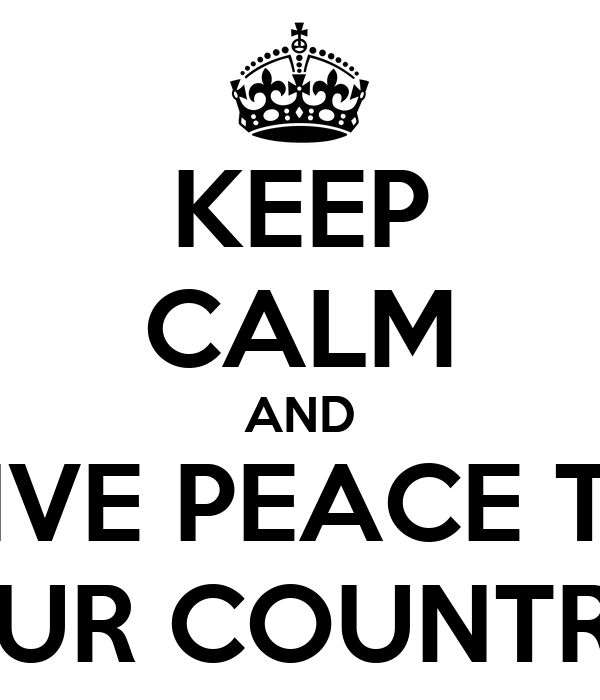 KEEP CALM AND GIVE PEACE TO OUR COUNTRY