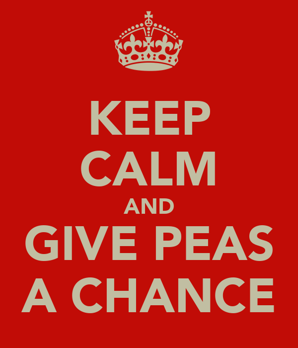 KEEP CALM AND GIVE PEAS A CHANCE