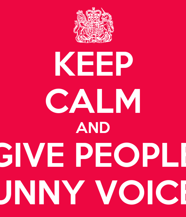 KEEP CALM AND GIVE PEOPLE FUNNY VOICES