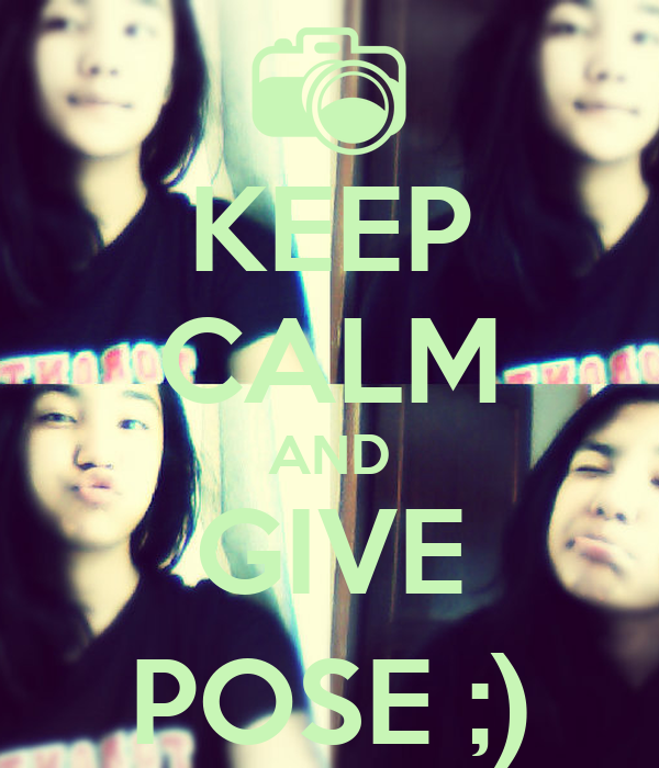 KEEP CALM AND GIVE POSE ;)