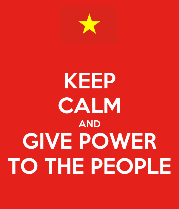 KEEP CALM AND GIVE POWER TO THE PEOPLE
