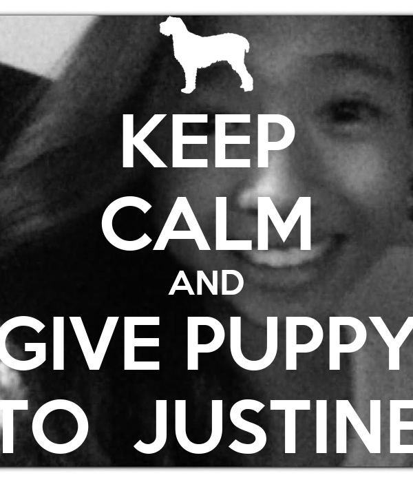 KEEP CALM AND GIVE PUPPY TO  JUSTINE