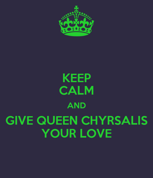 KEEP CALM AND GIVE QUEEN CHYRSALIS YOUR LOVE