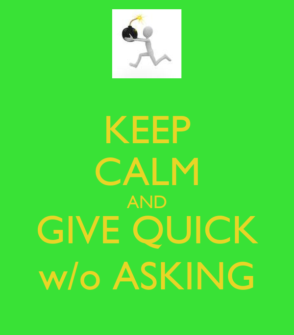 KEEP CALM AND GIVE QUICK w/o ASKING