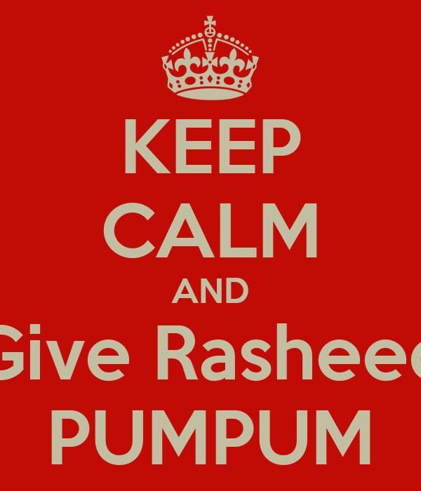 KEEP CALM AND Give Rasheed PUMPUM