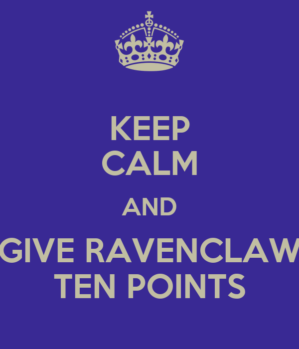 KEEP CALM AND GIVE RAVENCLAW TEN POINTS