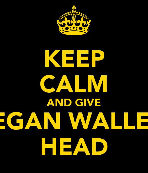 KEEP CALM AND GIVE REGAN WALLER  HEAD