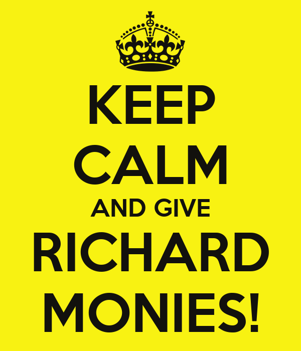KEEP CALM AND GIVE RICHARD MONIES!