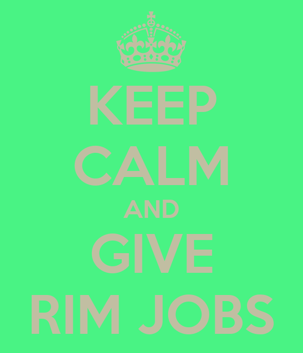 KEEP CALM AND GIVE RIM JOBS
