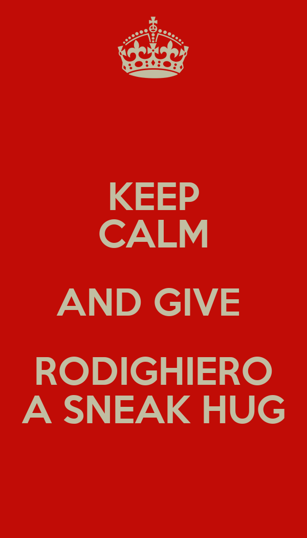KEEP CALM AND GIVE  RODIGHIERO A SNEAK HUG