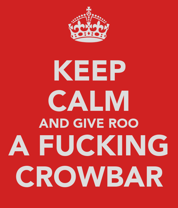 KEEP CALM AND GIVE ROO A FUCKING CROWBAR