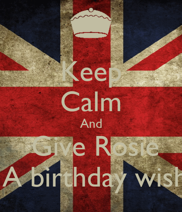 Keep Calm And   Give Rosie   A birthday wish