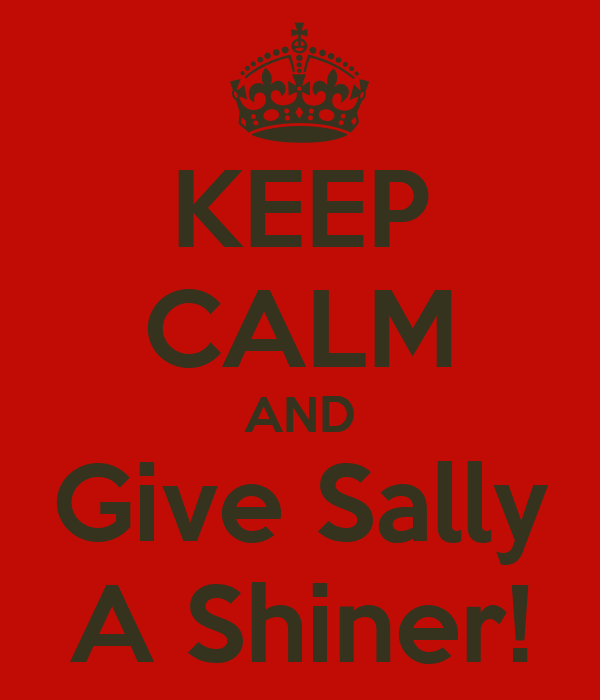 KEEP CALM AND Give Sally A Shiner!