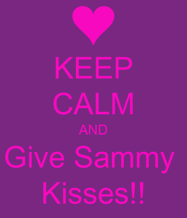 KEEP CALM AND Give Sammy  Kisses!!