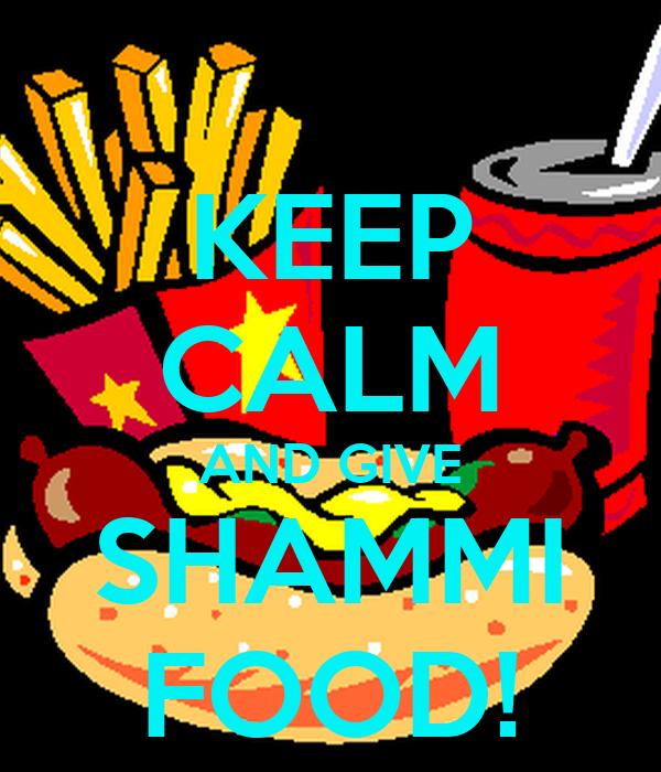 KEEP CALM AND GIVE SHAMMI FOOD!