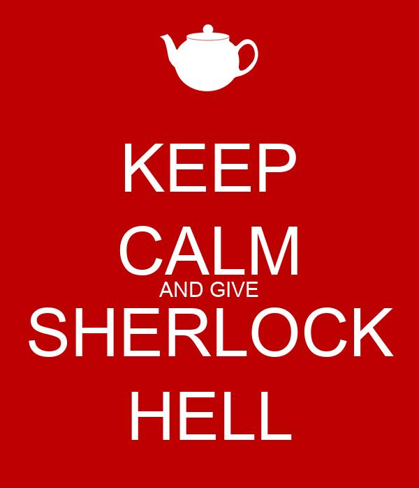 KEEP CALM AND GIVE SHERLOCK HELL